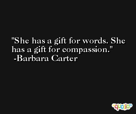 She has a gift for words. She has a gift for compassion. -Barbara Carter