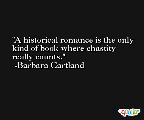 A historical romance is the only kind of book where chastity really counts. -Barbara Cartland