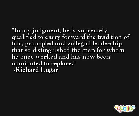 In my judgment, he is supremely qualified to carry forward the tradition of fair, principled and collegial leadership that so distinguished the man for whom he once worked and has now been nominated to replace. -Richard Lugar