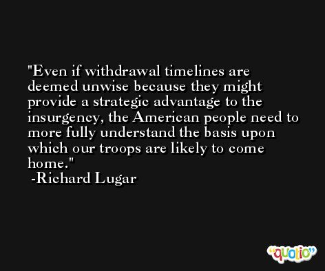 Even if withdrawal timelines are deemed unwise because they might provide a strategic advantage to the insurgency, the American people need to more fully understand the basis upon which our troops are likely to come home. -Richard Lugar