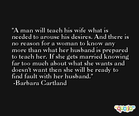 A man will teach his wife what is needed to arouse his desires. And there is no reason for a woman to know any more than what her husband is prepared to teach her. If she gets married knowing far too much about what she wants and doesn't want then she will be ready to find fault with her husband. -Barbara Cartland