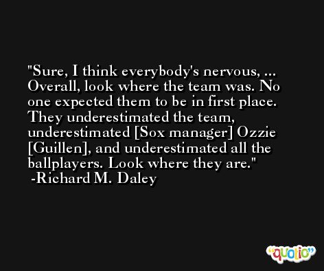 Sure, I think everybody's nervous, ... Overall, look where the team was. No one expected them to be in first place. They underestimated the team, underestimated [Sox manager] Ozzie [Guillen], and underestimated all the ballplayers. Look where they are. -Richard M. Daley