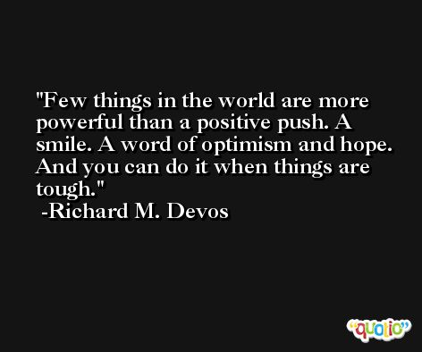 Few things in the world are more powerful than a positive push. A smile. A word of optimism and hope. And you can do it when things are tough. -Richard M. Devos