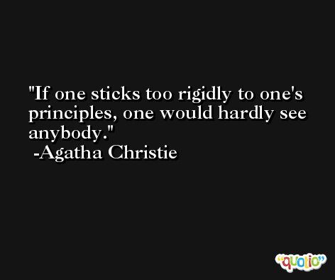 If one sticks too rigidly to one's principles, one would hardly see anybody. -Agatha Christie