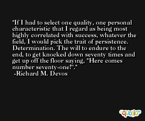 If I had to select one quality, one personal characteristic that I regard as being most highly correlated with success, whatever the field, I would pick the trait of persistence. Determination. The will to endure to the end, to get knocked down seventy times and get up off the floor saying, ''Here comes number seventy-one!''. -Richard M. Devos