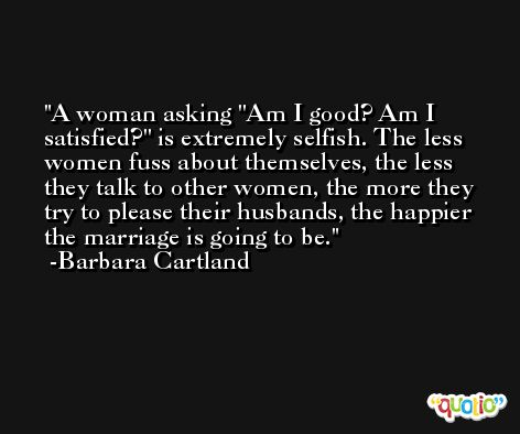 A woman asking ''Am I good? Am I satisfied?'' is extremely selfish. The less women fuss about themselves, the less they talk to other women, the more they try to please their husbands, the happier the marriage is going to be. -Barbara Cartland