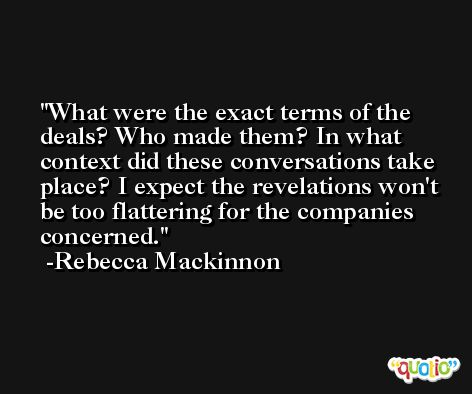 What were the exact terms of the deals? Who made them? In what context did these conversations take place? I expect the revelations won't be too flattering for the companies concerned. -Rebecca Mackinnon