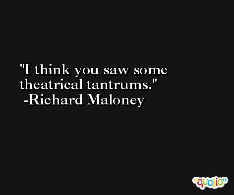 I think you saw some theatrical tantrums. -Richard Maloney