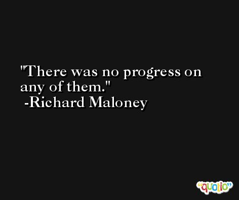 There was no progress on any of them. -Richard Maloney