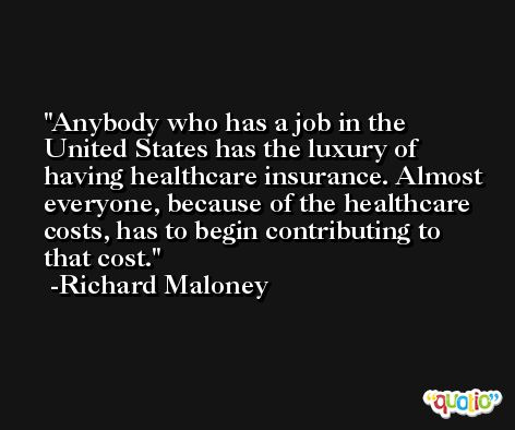Anybody who has a job in the United States has the luxury of having healthcare insurance. Almost everyone, because of the healthcare costs, has to begin contributing to that cost. -Richard Maloney