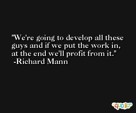 We're going to develop all these guys and if we put the work in, at the end we'll profit from it. -Richard Mann