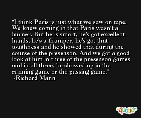 I think Paris is just what we saw on tape. We knew coming in that Paris wasn't a burner. But he is smart, he's got excellent hands, he's a thumper, he's got that toughness and he showed that during the course of the preseason. And we got a good look at him in three of the preseason games and in all three, he showed up in the running game or the passing game. -Richard Mann