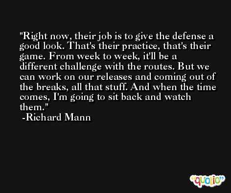 Right now, their job is to give the defense a good look. That's their practice, that's their game. From week to week, it'll be a different challenge with the routes. But we can work on our releases and coming out of the breaks, all that stuff. And when the time comes, I'm going to sit back and watch them. -Richard Mann