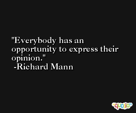Everybody has an opportunity to express their opinion. -Richard Mann