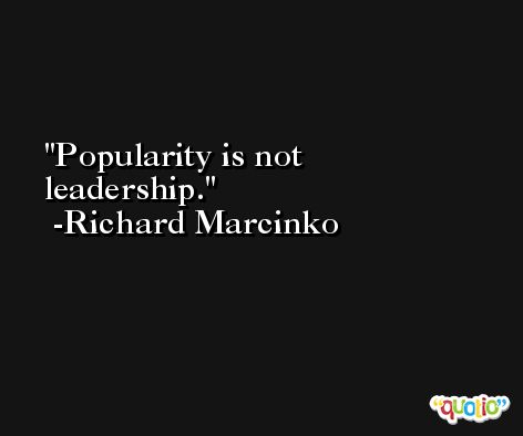Popularity is not leadership. -Richard Marcinko