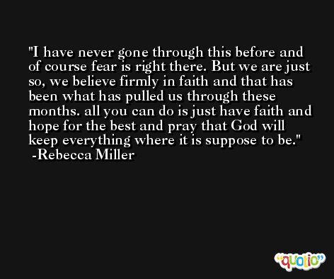 I have never gone through this before and of course fear is right there. But we are just so, we believe firmly in faith and that has been what has pulled us through these months. all you can do is just have faith and hope for the best and pray that God will keep everything where it is suppose to be. -Rebecca Miller