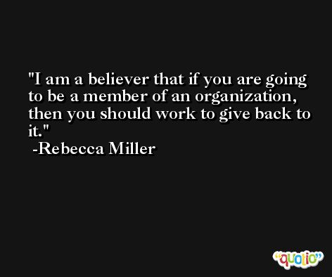 I am a believer that if you are going to be a member of an organization, then you should work to give back to it. -Rebecca Miller
