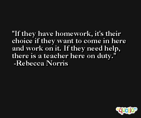 If they have homework, it's their choice if they want to come in here and work on it. If they need help, there is a teacher here on duty. -Rebecca Norris