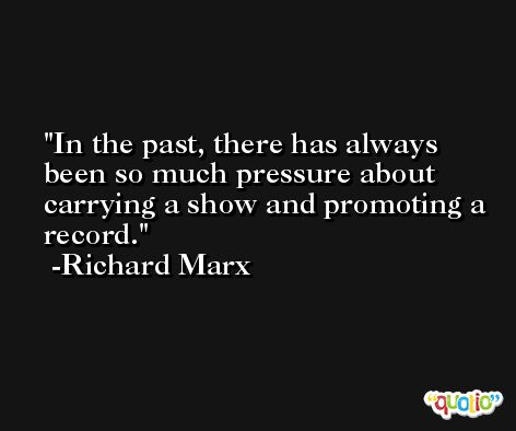 In the past, there has always been so much pressure about carrying a show and promoting a record. -Richard Marx