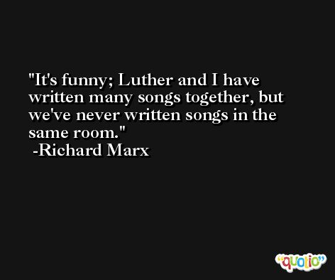 It's funny; Luther and I have written many songs together, but we've never written songs in the same room. -Richard Marx
