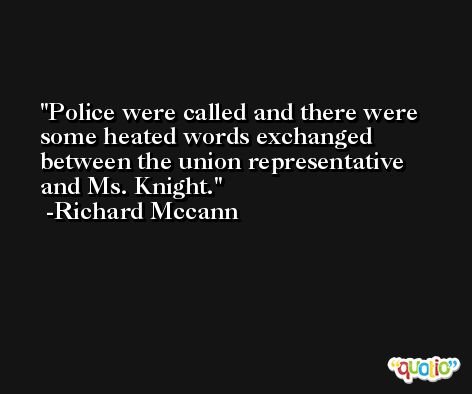 Police were called and there were some heated words exchanged between the union representative and Ms. Knight. -Richard Mccann