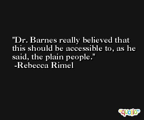 Dr. Barnes really believed that this should be accessible to, as he said, the plain people. -Rebecca Rimel