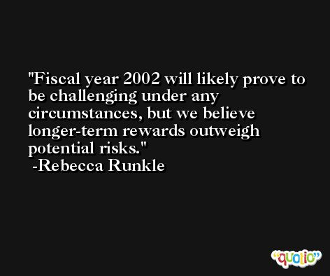 Fiscal year 2002 will likely prove to be challenging under any circumstances, but we believe longer-term rewards outweigh potential risks. -Rebecca Runkle
