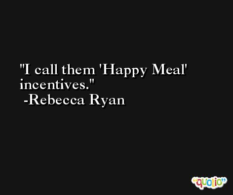 I call them 'Happy Meal' incentives. -Rebecca Ryan