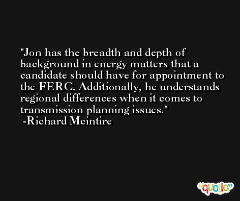 Jon has the breadth and depth of background in energy matters that a candidate should have for appointment to the FERC. Additionally, he understands regional differences when it comes to transmission planning issues. -Richard Mcintire