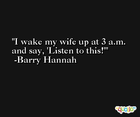 I wake my wife up at 3 a.m. and say, 'Listen to this!' -Barry Hannah