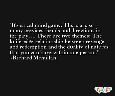 It's a real mind game. There are so many crevices, bends and directions in the play, ... There are two themes: The knife-edge relationship between revenge and redemption and the duality of natures that you can have within one person. -Richard Mcmillan