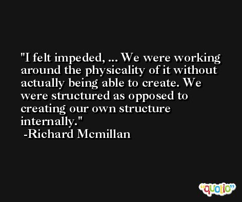 I felt impeded, ... We were working around the physicality of it without actually being able to create. We were structured as opposed to creating our own structure internally. -Richard Mcmillan