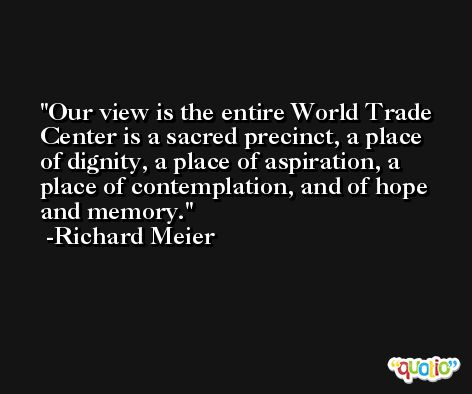 Our view is the entire World Trade Center is a sacred precinct, a place of dignity, a place of aspiration, a place of contemplation, and of hope and memory. -Richard Meier