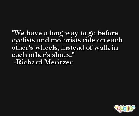 We have a long way to go before cyclists and motorists ride on each other's wheels, instead of walk in each other's shoes. -Richard Meritzer