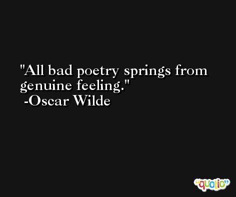 All bad poetry springs from genuine feeling. -Oscar Wilde