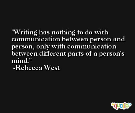 Writing has nothing to do with communication between person and person, only with communication between different parts of a person's mind. -Rebecca West