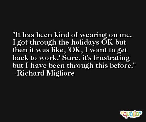 It has been kind of wearing on me. I got through the holidays OK but then it was like, 'OK, I want to get back to work.' Sure, it's frustrating but I have been through this before. -Richard Migliore
