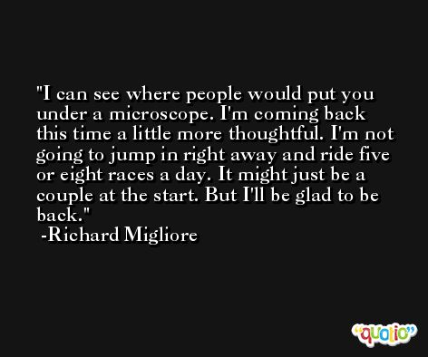 I can see where people would put you under a microscope. I'm coming back this time a little more thoughtful. I'm not going to jump in right away and ride five or eight races a day. It might just be a couple at the start. But I'll be glad to be back. -Richard Migliore