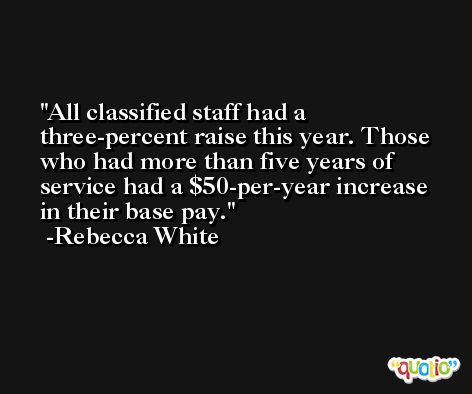 All classified staff had a three-percent raise this year. Those who had more than five years of service had a $50-per-year increase in their base pay. -Rebecca White