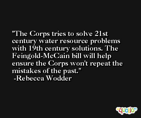 The Corps tries to solve 21st century water resource problems with 19th century solutions. The Feingold-McCain bill will help ensure the Corps won't repeat the mistakes of the past. -Rebecca Wodder