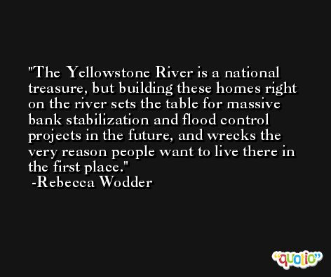The Yellowstone River is a national treasure, but building these homes right on the river sets the table for massive bank stabilization and flood control projects in the future, and wrecks the very reason people want to live there in the first place. -Rebecca Wodder