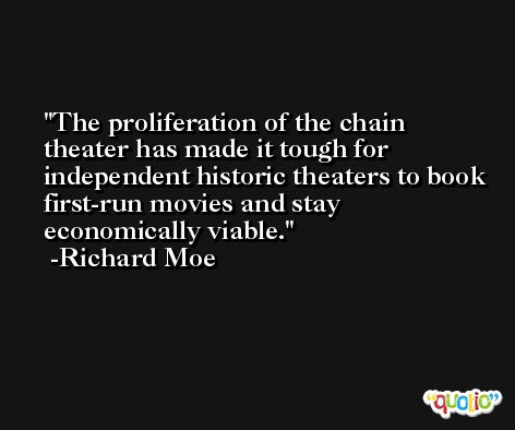 The proliferation of the chain theater has made it tough for independent historic theaters to book first-run movies and stay economically viable. -Richard Moe