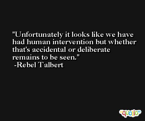 Unfortunately it looks like we have had human intervention but whether that's accidental or deliberate remains to be seen. -Rebel Talbert