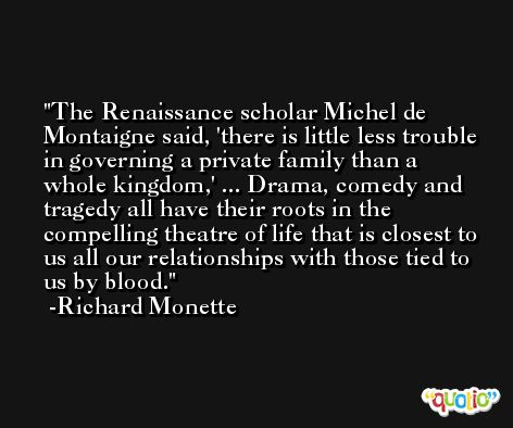 The Renaissance scholar Michel de Montaigne said, 'there is little less trouble in governing a private family than a whole kingdom,' ... Drama, comedy and tragedy all have their roots in the compelling theatre of life that is closest to us all our relationships with those tied to us by blood. -Richard Monette