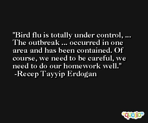 Bird flu is totally under control, ... The outbreak ... occurred in one area and has been contained. Of course, we need to be careful, we need to do our homework well. -Recep Tayyip Erdogan
