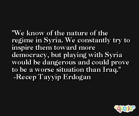 We know of the nature of the regime in Syria. We constantly try to inspire them toward more democracy, but playing with Syria would be dangerous and could prove to be a worse situation than Iraq. -Recep Tayyip Erdogan