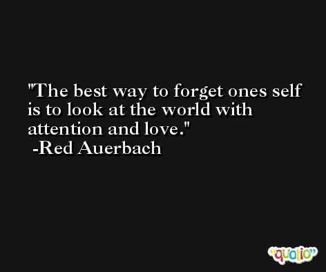 The best way to forget ones self is to look at the world with attention and love. -Red Auerbach