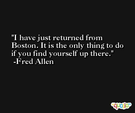 I have just returned from Boston. It is the only thing to do if you find yourself up there. -Fred Allen
