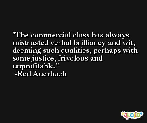 The commercial class has always mistrusted verbal brilliancy and wit, deeming such qualities, perhaps with some justice, frivolous and unprofitable. -Red Auerbach