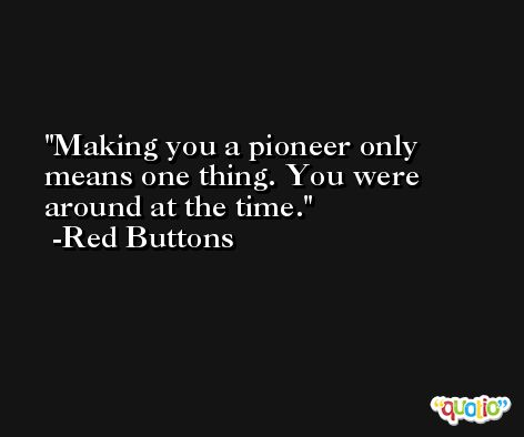 Making you a pioneer only means one thing. You were around at the time. -Red Buttons